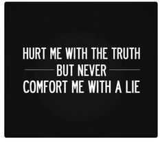 YES! NEVER comfort me with a lie