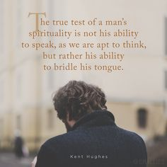 """""""The true test of a man's spirituality is not his ability to speak, as we are apt to think, but rather his ability to bridle his tongue."""" (Kent Hughes)"""