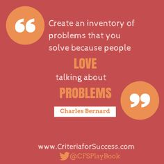 """""""Create an inventory of problems that you solve because people love talking about problems."""" #CharlesBernard #CriteriaforSuccess  #problemsolving #leadership #sales #marketing #salestips #sellingskills"""
