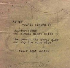"""""""To me, you'll always be thunderstorms, and cloudy night skies. The reason the moons glow, and why the sun rises."""" tyler kent white"""