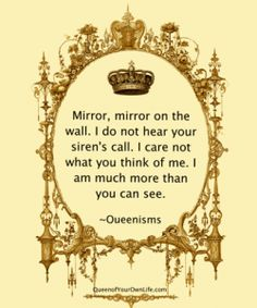 Mirror, mirror on the wall. I do not hear your siren's call. I care not what you think of me. I am much more than you can see.