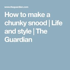 How to make a chunky snood | Life and style | The Guardian