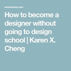 How to become a designer without going to design school   Karen X. Cheng