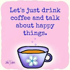 Let's Just Drink Coffee And Talk About Happy Things ;)☕