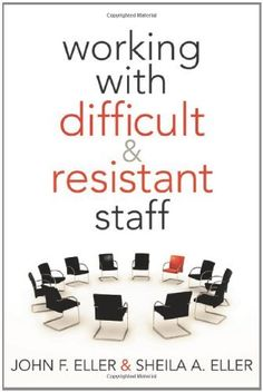 Working With Difficult and Resistant Staff by John F. Eller