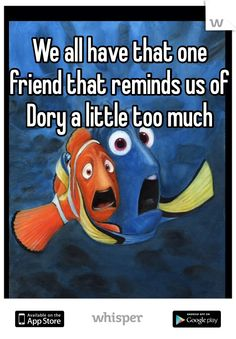 We all have that one friend that reminds us of Dory a little too much
