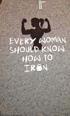 Every Woman should know how to Iron fitness shirt by SewCr8tivechic on Etsy https://www.etsy.com/listing/156143915/every-woman-should-know-how-to-iron