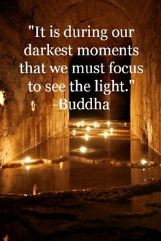it is during our darkest moments that we must focus to see the light - Buddha
