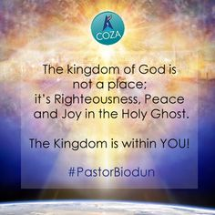 The Kingdom of God is not a place; it's Righteousness, Peace and Joy in the Holy Ghost. The Kingdom is in YOU! #PastorBiodun