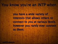 INTP -- You have a wide variety of interest that allows other to connect to you at various levels, however you rarely ever connect to them.