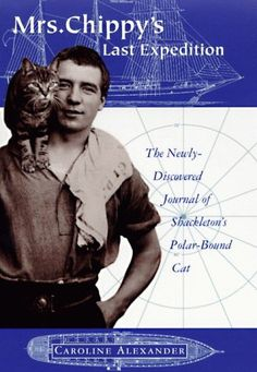 Mrs Chippy's Last Expedition by Caroline Alexander – When Sir Ernest Shackleton's ship Endurance became trapped in the Antarctic ice, all twenty-nine members of the crew were pushed to their limits of survival, including Mrs. Chippy, the ship's cat.  Based on the true events, this is a first-hand account of one of the greatest adventures in history - from the unique point of view of Mrs Chippy.