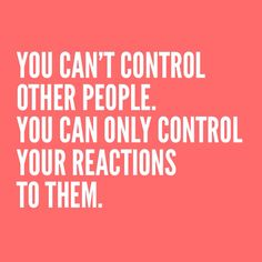 You can't control other people. You can only control your reactions to them.