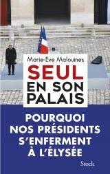 Seul en son palais (Pourquoi nos présidents s'enferment à l'Elysée), Marie-Eve Malouines, Stock (18/11/2016)