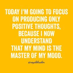 TODAY I'M GOING TO FOCUS  ON PRODUCING ONLY  POSITIVE THOUGHTS,  BECAUSE I NOW UNDERSTAND  THAT MY MIND IS THE MASTER OF MY MOOD.