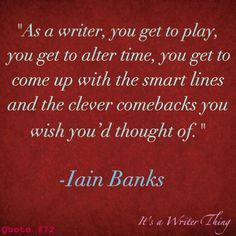 """As a writer, you get to play, you get to alter time, you get to come up with the smart lines and the clever comebacks you wish you'd thought of."" --Iain Banks"