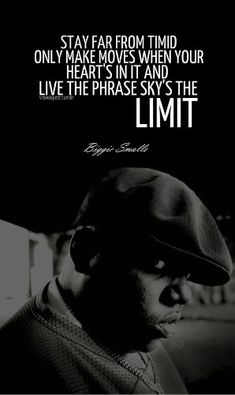 Stay far from timid only make moves when your heart's in it and live the phrase sky's the limit.