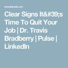 Clear Signs It's Time To Quit Your Job | Dr. Travis Bradberry | Pulse | LinkedIn