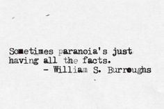 """Sometimes paranoia's just having all the facts."" - William S. Burroughs"