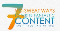 7 No-Sweat Ways To Write Fantastic Content - Even If You Hate Writing