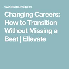 Changing Careers: How to Transition Without Missing a Beat | Ellevate