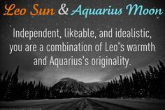 LEO SUN & AQUARIUS MOON...The combination of your Sun sign and your Moon sign is an interesting one, usually producing a very attractive personality to most people. Your combination blends the vitality, warmth, generosity, magnanimity, and pride of Leo, with the originality, ingenuity and friendliness of Aquarius.