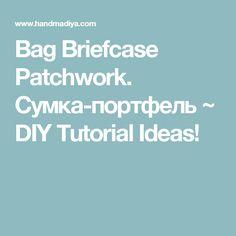 Bag Briefcase Patchwork. Сумка-портфель  ~ DIY Tutorial Ideas!