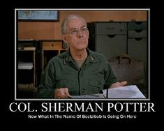 Col. Sherman Potter- Best WW1 Veteran Western Colonel ever to be a Grandpa. Brought to you by M.A.S.H 4077 and the Capitol