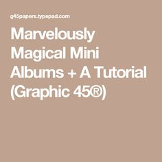 Marvelously Magical Mini Albums + A Tutorial (Graphic 45®)