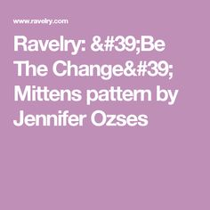 Ravelry: 'Be The Change' Mittens pattern by Jennifer Ozses