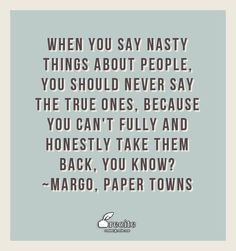 When you say nasty things about people, you should never say the true ones, because you can't fully and honestly take them back, you know? ~Margo, PAPER TOWNS - Quote From Recite.com #RECITE #QUOTE
