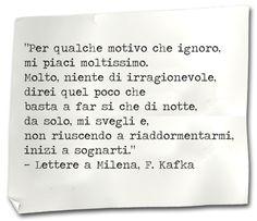 Per qualche motivo che ignoro, mi piaci moltissimo.  Molto, niente di irragionevole,  direi quel poco che basta a far si che di notte,  da solo, mi svegli e, non riuscendo a riaddormentarmi,  inizi a sognarti.    Franz Kafka