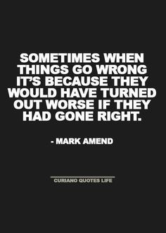 Sometimes when things go wrong it's  because they would have turned out worse if they had gone right.  -Mark Amend