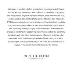 "Suzette Boon - ""Alterations in regulation of affect (emotion) and impulse:Almost all People who are..."". fear, emotion, memory, personality, shame, trauma, emotional, attention, behavior, amnesia, avoidance, ptsd, survivor, dissociation, dissociative, affect, day-dreaming, dissociative-identity-disorder, impulsive, complex-ptsd, affect-regulation, disregulated"