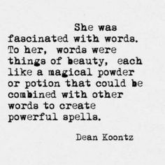 She was fascinated with words. To her, words were things of beauty, each like a magical powder or potion that could be combined with other words to create powerful spells. Dean Koontz.
