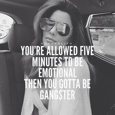 You're allowed five minutes to be emotional then you gotta be gangster.