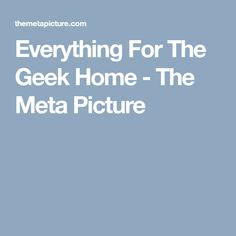 Everything For The Geek Home - The Meta Picture