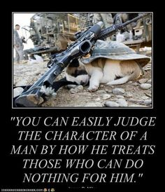 You can easily judge the character of a man by how he treats those who can do nothing for him Military Quotes, Military Dogs, Military Humor, Military Life, Wisdom Quotes, Life Quotes, War Dogs, Warrior Quotes, Real Hero