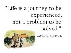 """Life is a journey to be experienced, not a problem to be solved."" Winnie the Pooh, A. A. Milne"
