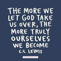 The more we let God take us over, the more truly ourselves we become. C. S. Lewis