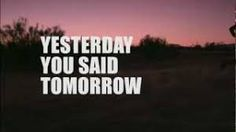 Image result for yesterday you said tomorrow