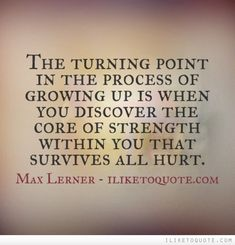 The turning point in the process of growing up is when you discover the core of strength within you that survives all hurt