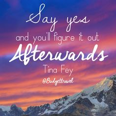 Say yes and you'll figure it out afterwards - Tina Fey Budget Travel quote