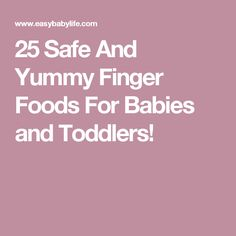 25 Safe And Yummy Finger Foods For Babies and Toddlers!