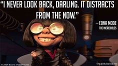 """""""I never look back, Darling. It distracts from the now."""" Edna Mode"""