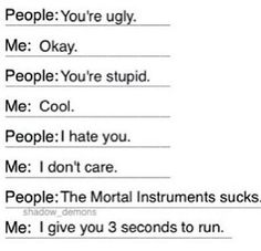 True but it would be more like this People: The Infernal Devices sucks Me: I give you 3 seconds to run