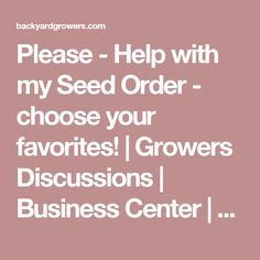 Please - Help with my Seed Order - choose your favorites! | Growers Discussions | Business Center | Backyard Growers
