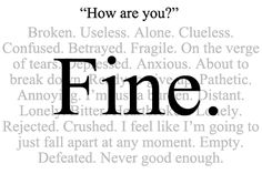 How are you? FINE....All the time. ~ Pain, Heartache, Rejection, Breakups, Grief, Anxiety attacks, Uncontrollable Depression,  complete emotional breakdowns, ... The whole package for years