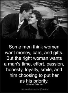 Quotes Some men think women want money cars and gifts. But the right woman wants a man's time effort passion honesty loyalty smile and him choosing to put her as his priority. Life Quotes Love, Love Quotes For Her, Quotes For Him, True Quotes, Great Quotes, Quotes To Live By, Motivational Quotes, Inspirational Quotes, Good Husband Quotes