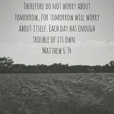 Therefore do not worry about tomorrow, for tomorrow will worry about itself. Each day has enough trouble of its own. Mathew 6:34