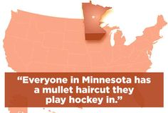 """People in Minnesota play Duck, Duck, Gray Duck instead of Duck, Duck, Goose."""" """"That's messed up."""" """"Everyone sounds like the mom on Bobby's World."""" """"Don't cha know?!"""" """"Everyone is way too nice."""" """"And everyone has a mullet haircut they play hockey in."""" """"There's also always 3 feet of snow on the ground."""" """"AND THERE'S PRINCE!"""""""